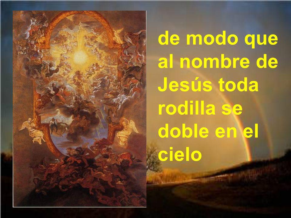 de modo que al nombre de Jesús toda rodilla se doble en el cielo