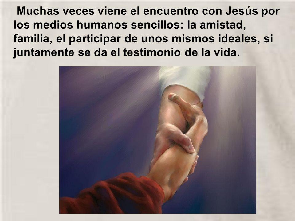 Muchas veces viene el encuentro con Jesús por los medios humanos sencillos: la amistad, familia, el participar de unos mismos ideales, si juntamente se da el testimonio de la vida.