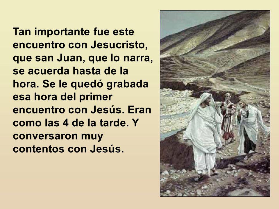 Tan importante fue este encuentro con Jesucristo, que san Juan, que lo narra, se acuerda hasta de la hora.