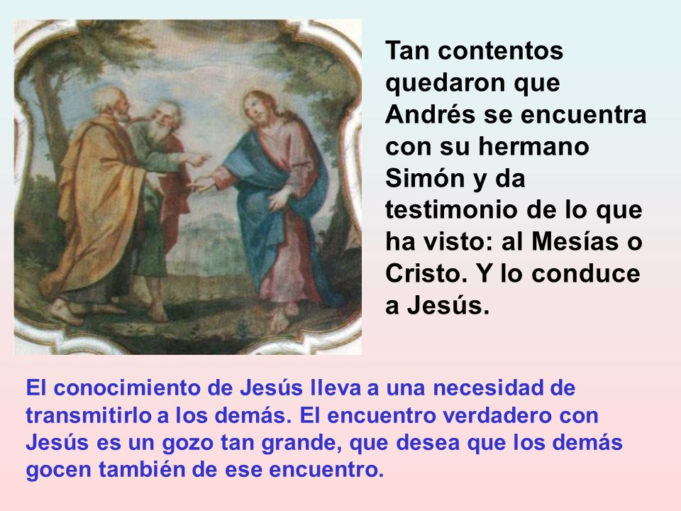 Tan contentos quedaron que Andrés se encuentra con su hermano Simón y da testimonio de lo que ha visto: al Mesías o Cristo. Y lo conduce a Jesús.