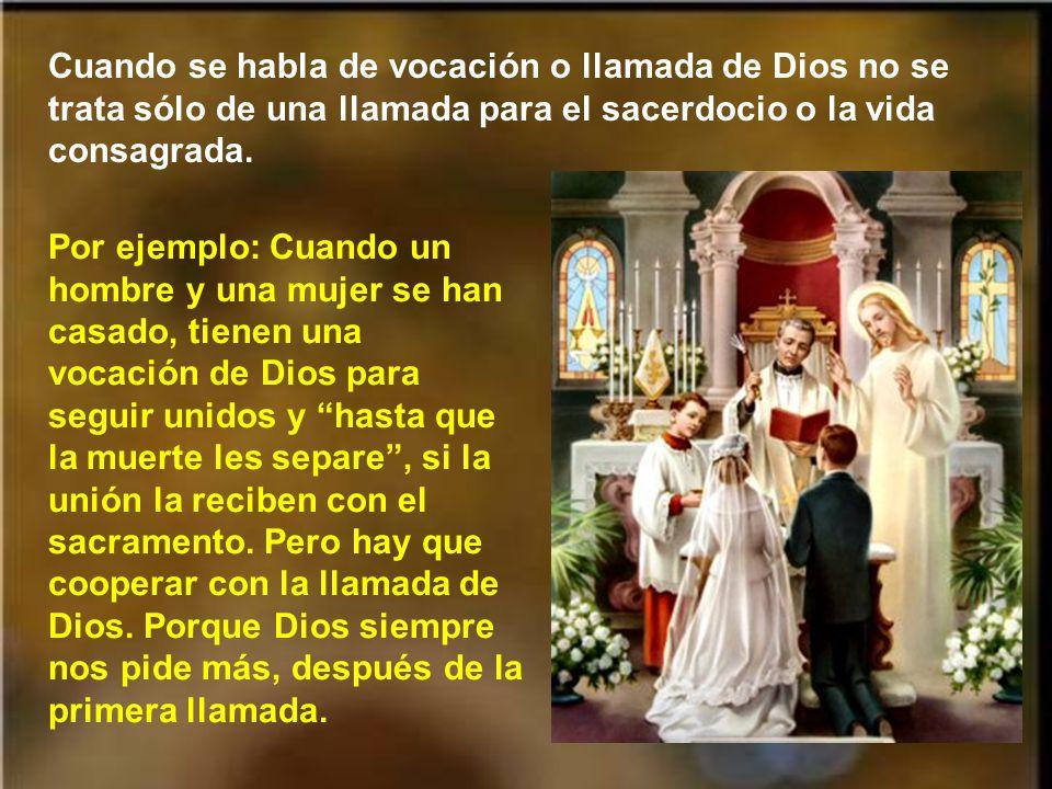 Cuando se habla de vocación o llamada de Dios no se trata sólo de una llamada para el sacerdocio o la vida consagrada.