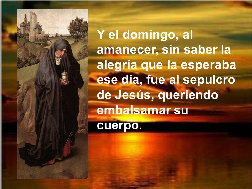 Y el domingo, al amanecer, sin saber la alegría que la esperaba ese día, fue al sepulcro de Jesús, queriendo embalsamar su cuerpo.