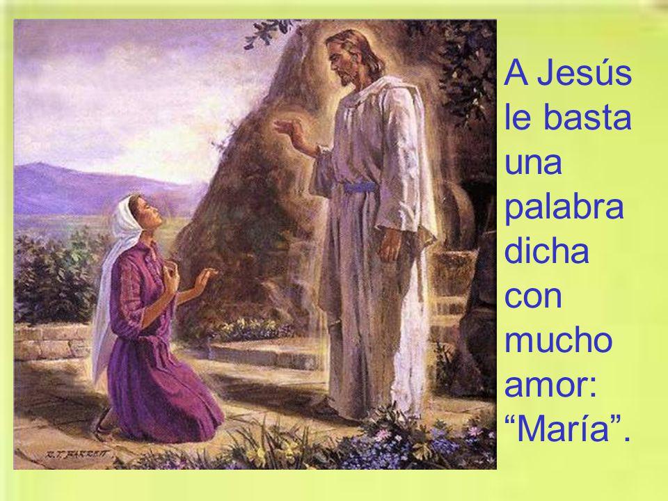 A Jesús le basta una palabra dicha con mucho amor: María .