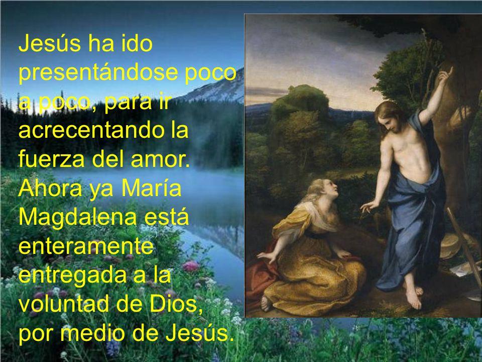 Jesús ha ido presentándose poco a poco, para ir acrecentando la fuerza del amor.