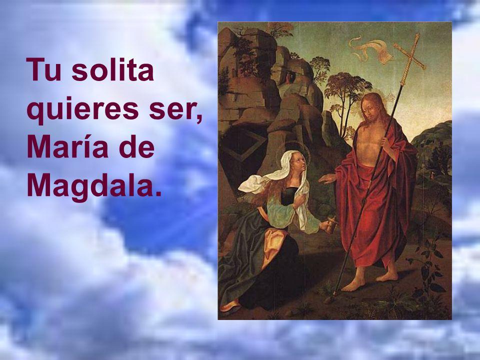 Tu solita quieres ser, María de Magdala.