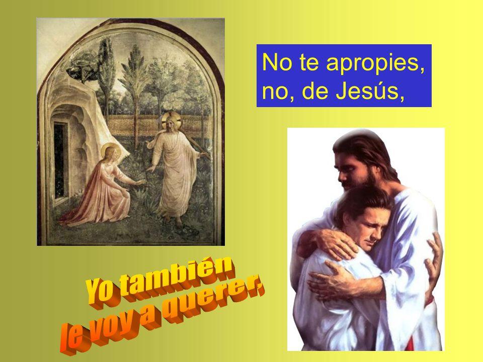 No te apropies, no, de Jesús,