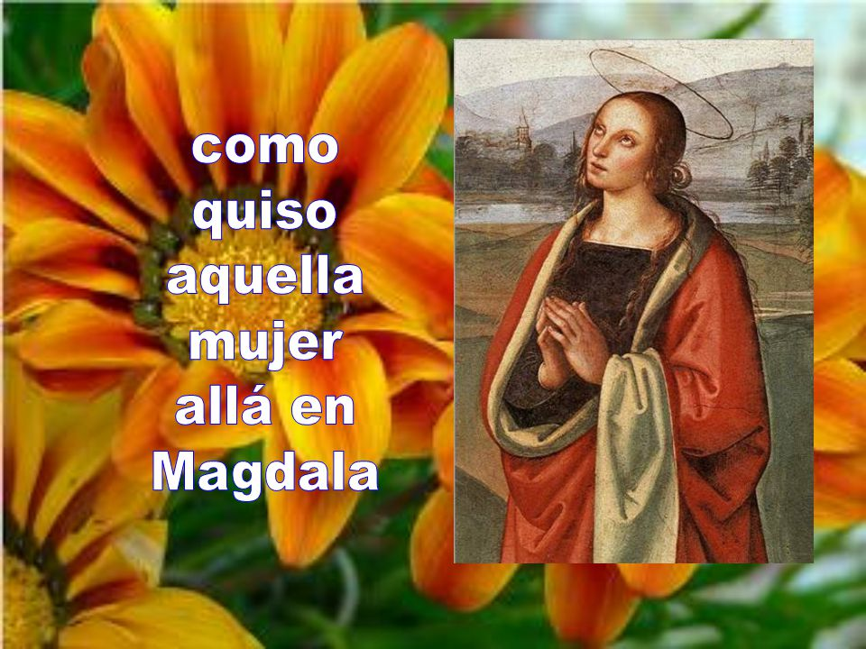 como quiso aquella mujer allá en Magdala