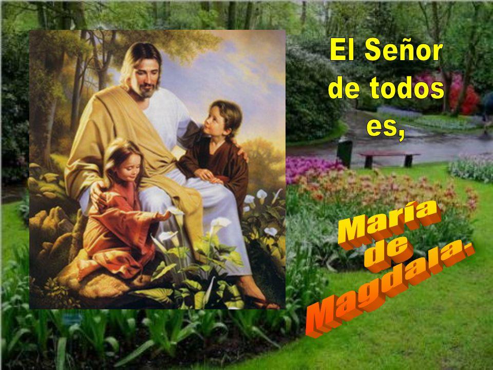El Señor de todos es, María de Magdala.