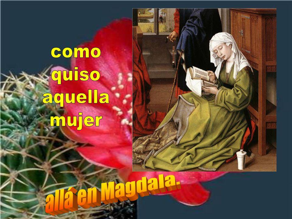 como quiso aquella mujer allá en Magdala.