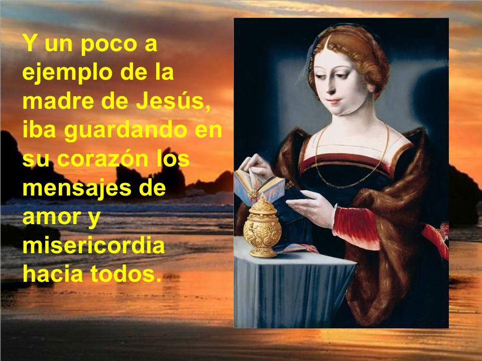 Y un poco a ejemplo de la madre de Jesús, iba guardando en su corazón los mensajes de amor y misericordia hacia todos.
