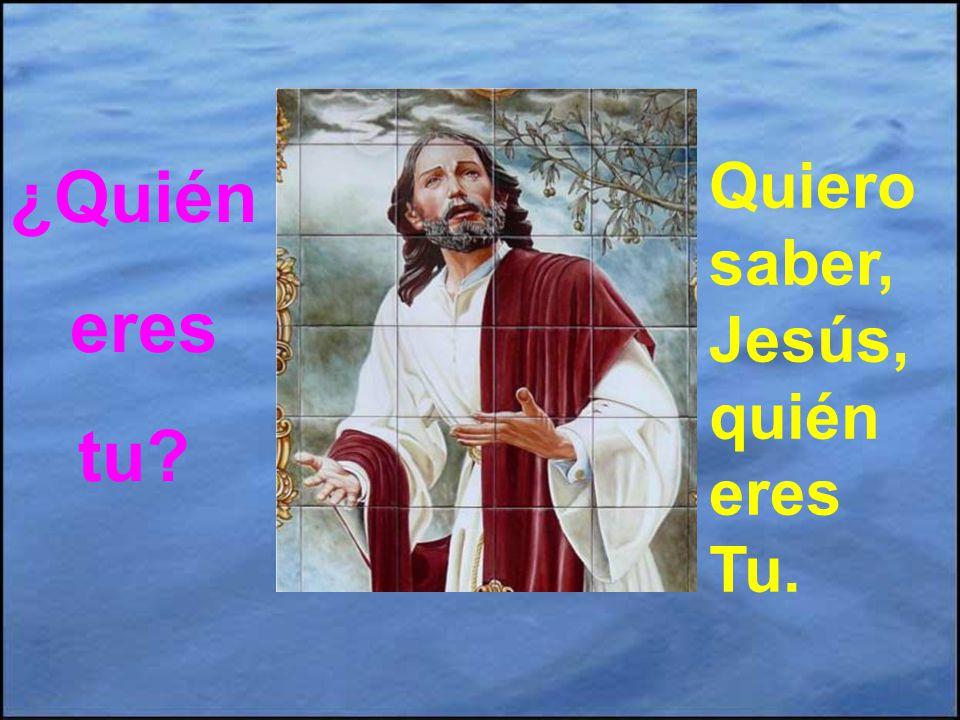 ¿Quién eres tu Quiero saber, Jesús, quién eres Tu.