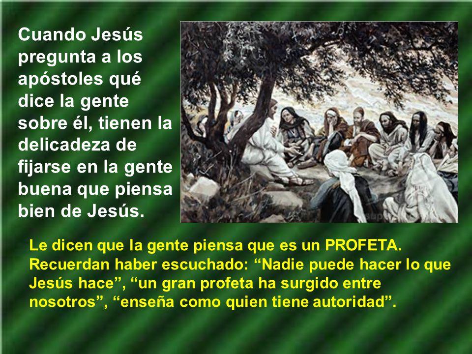 Cuando Jesús pregunta a los apóstoles qué dice la gente sobre él, tienen la delicadeza de fijarse en la gente buena que piensa bien de Jesús.