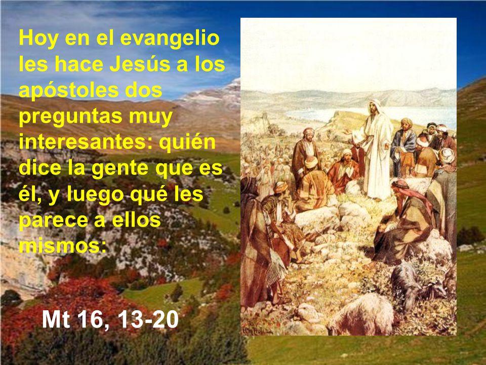 Hoy en el evangelio les hace Jesús a los apóstoles dos preguntas muy interesantes: quién dice la gente que es él, y luego qué les parece a ellos mismos: