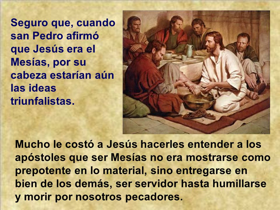 Seguro que, cuando san Pedro afirmó que Jesús era el Mesías, por su cabeza estarían aún las ideas triunfalistas.