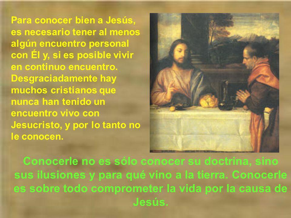 Para conocer bien a Jesús, es necesario tener al menos algún encuentro personal con Él y, si es posible vivir en continuo encuentro. Desgraciadamente hay muchos cristianos que nunca han tenido un encuentro vivo con Jesucristo, y por lo tanto no le conocen.
