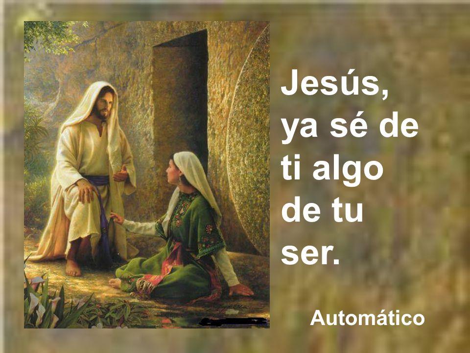 Jesús, ya sé de ti algo de tu ser.