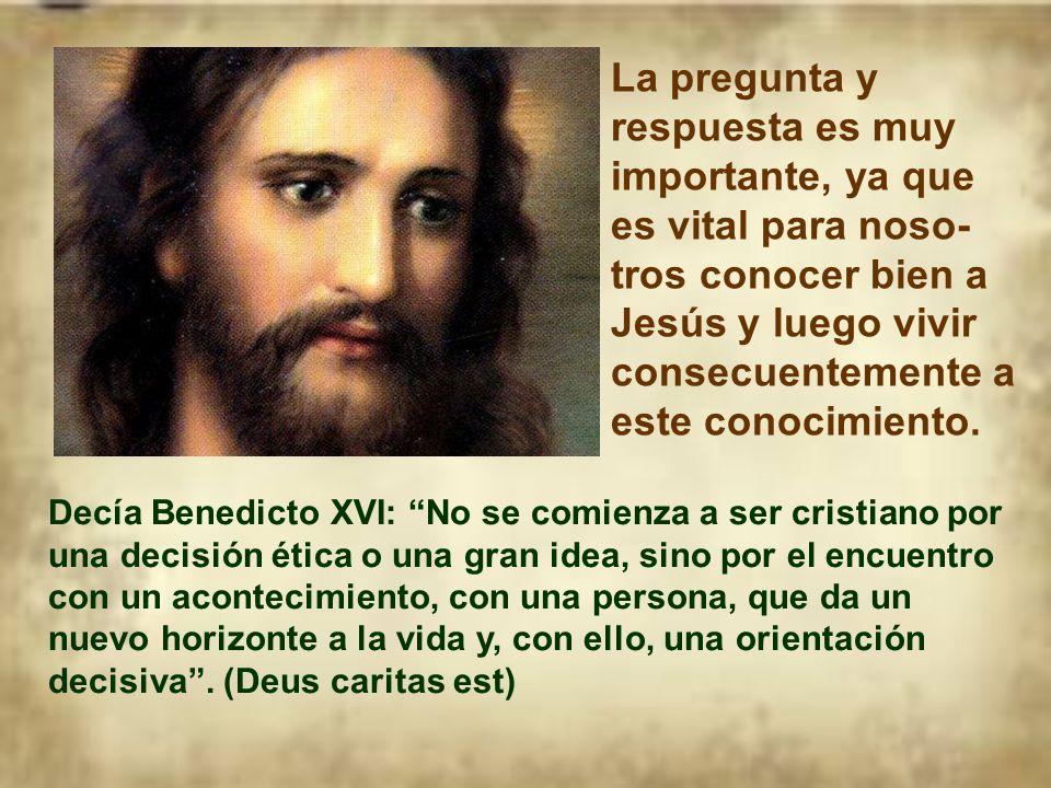 La pregunta y respuesta es muy importante, ya que es vital para noso-tros conocer bien a Jesús y luego vivir consecuentemente a este conocimiento.