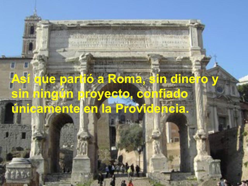 Así que partió a Roma, sin dinero y sin ningún proyecto, confiado únicamente en la Providencia.