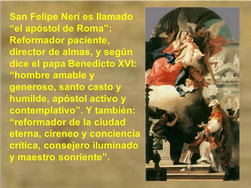 San Felipe Neri es llamado el apóstol de Roma : Reformador paciente, director de almas, y según dice el papa Benedicto XVI: hombre amable y generoso, santo casto y humilde, apóstol activo y contemplativo .