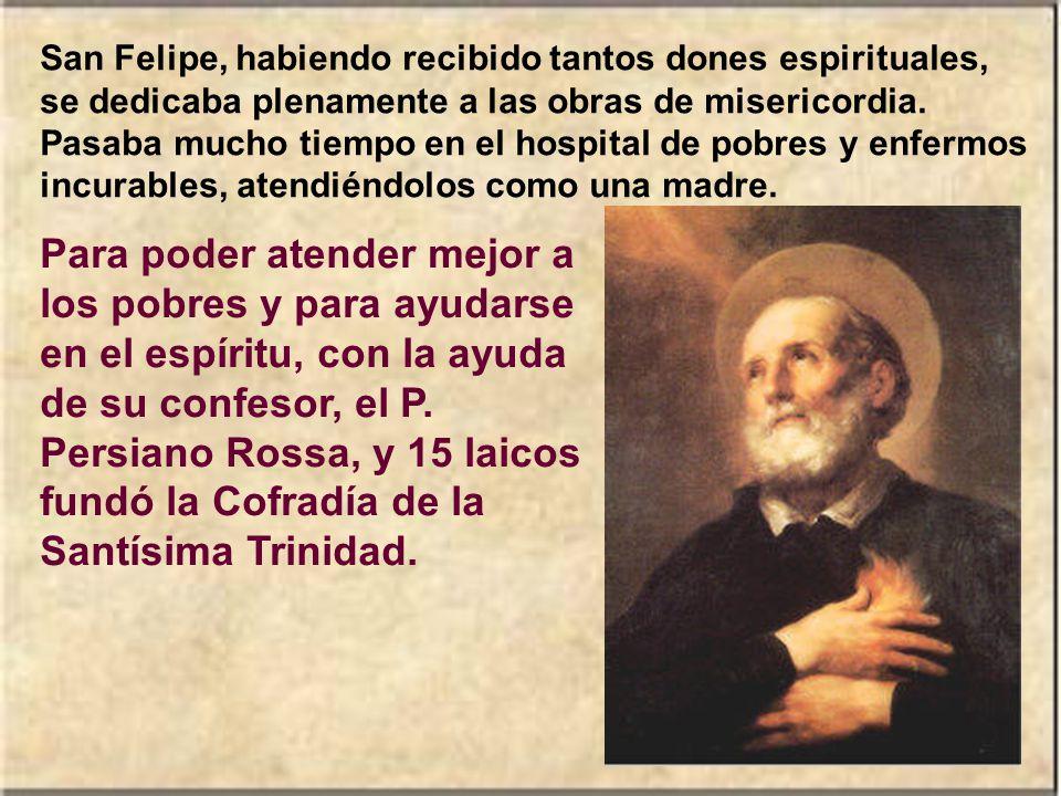 San Felipe, habiendo recibido tantos dones espirituales, se dedicaba plenamente a las obras de misericordia. Pasaba mucho tiempo en el hospital de pobres y enfermos incurables, atendiéndolos como una madre.