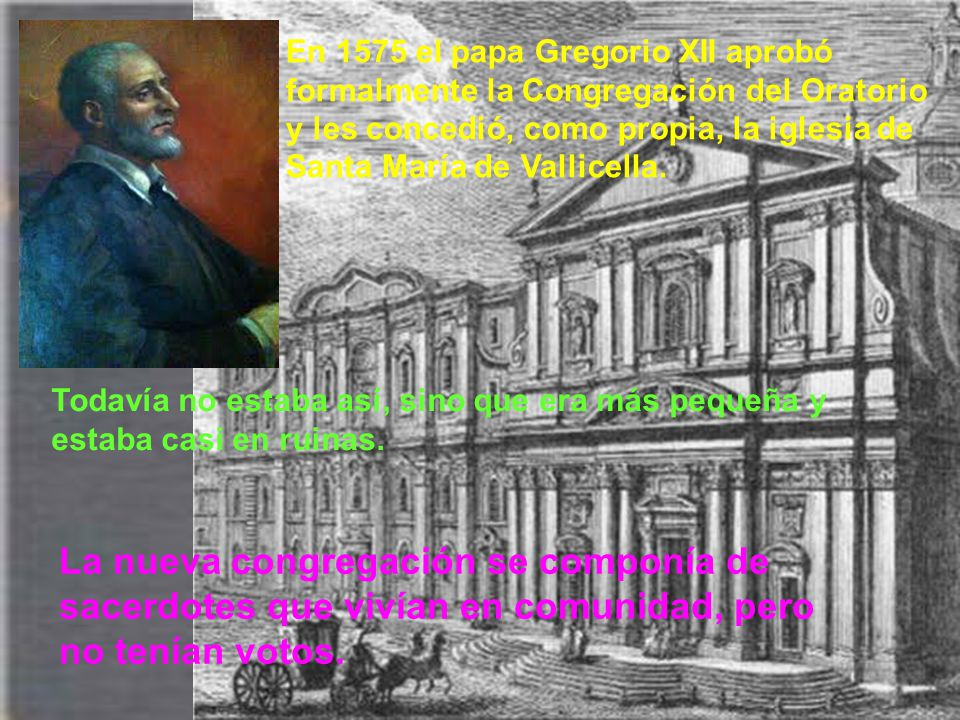 En 1575 el papa Gregorio XII aprobó formalmente la Congregación del Oratorio y les concedió, como propia, la iglesia de Santa María de Vallicella.