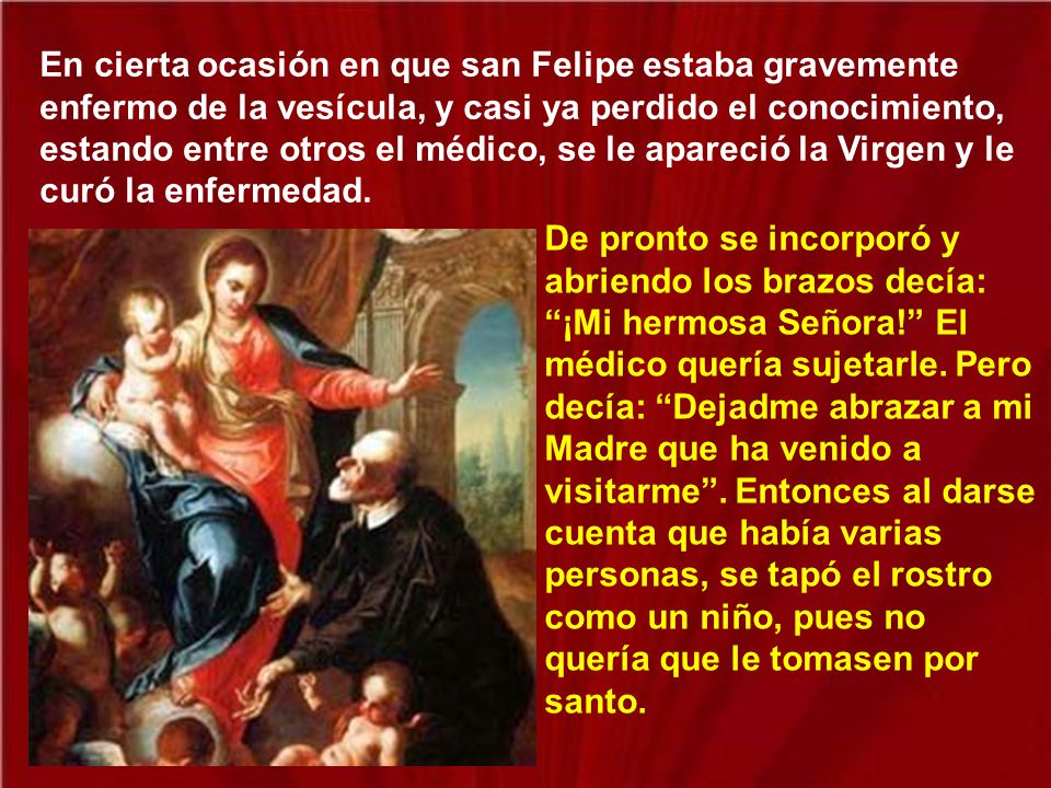 En cierta ocasión en que san Felipe estaba gravemente enfermo de la vesícula, y casi ya perdido el conocimiento, estando entre otros el médico, se le apareció la Virgen y le curó la enfermedad.