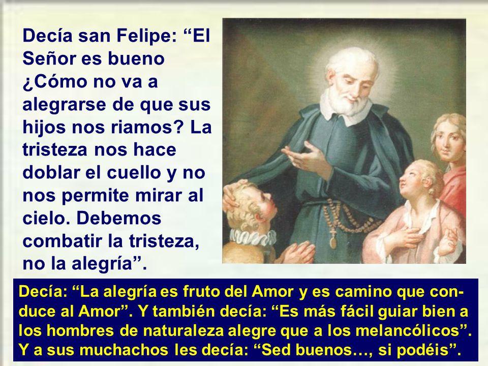 Decía san Felipe: El Señor es bueno ¿Cómo no va a alegrarse de que sus hijos nos riamos La tristeza nos hace doblar el cuello y no nos permite mirar al cielo. Debemos combatir la tristeza, no la alegría .