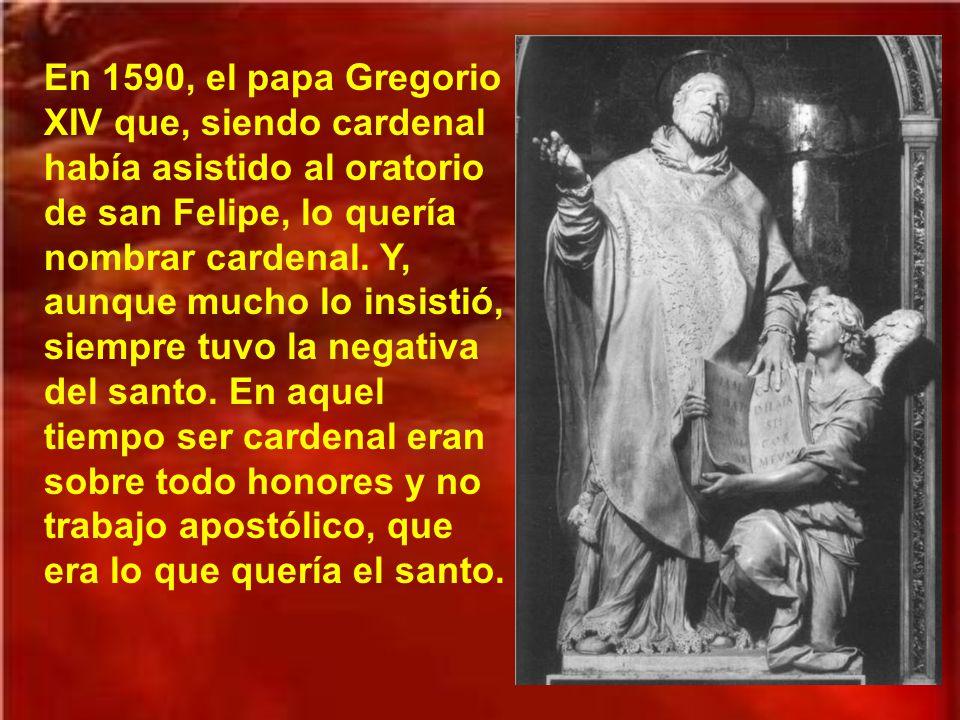 En 1590, el papa Gregorio XIV que, siendo cardenal había asistido al oratorio de san Felipe, lo quería nombrar cardenal.