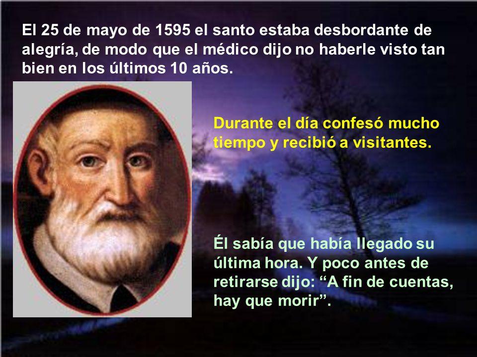 El 25 de mayo de 1595 el santo estaba desbordante de alegría, de modo que el médico dijo no haberle visto tan bien en los últimos 10 años.