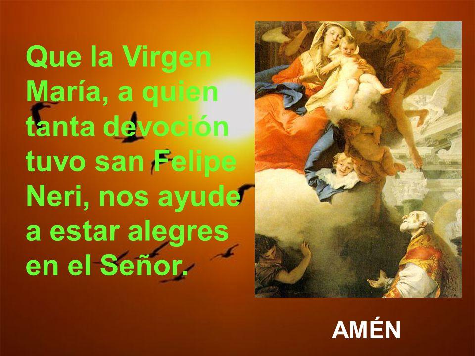 Que la Virgen María, a quien tanta devoción tuvo san Felipe Neri, nos ayude a estar alegres en el Señor.