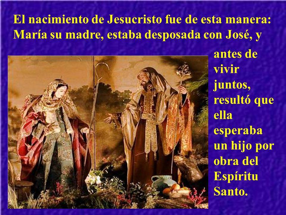 El nacimiento de Jesucristo fue de esta manera: María su madre, estaba desposada con José, y
