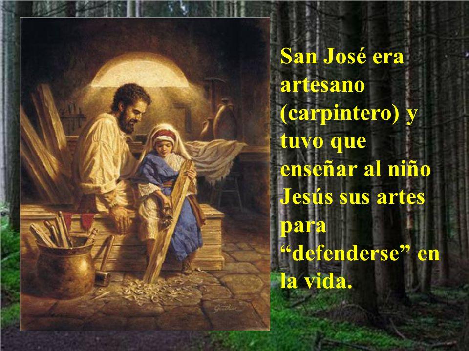 San José era artesano (carpintero) y tuvo que enseñar al niño Jesús sus artes para defenderse en la vida.