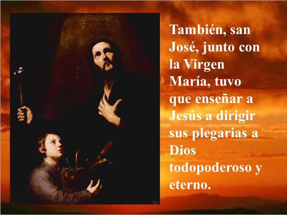También, san José, junto con la Virgen María, tuvo que enseñar a Jesús a dirigir sus plegarias a Dios todopoderoso y eterno.