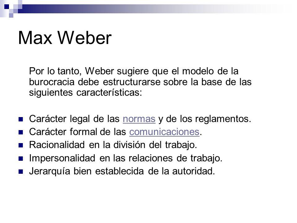 Max Weber Por lo tanto, Weber sugiere que el modelo de la burocracia debe estructurarse sobre la base de las siguientes características:
