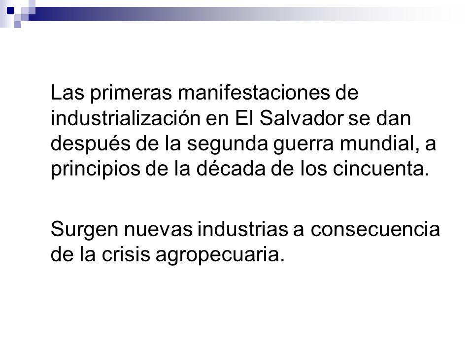 Las primeras manifestaciones de industrialización en El Salvador se dan después de la segunda guerra mundial, a principios de la década de los cincuenta.