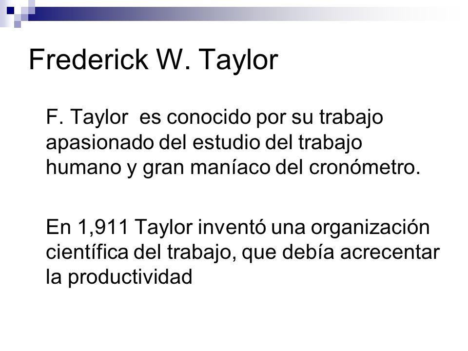 Frederick W. Taylor F. Taylor es conocido por su trabajo apasionado del estudio del trabajo humano y gran maníaco del cronómetro.