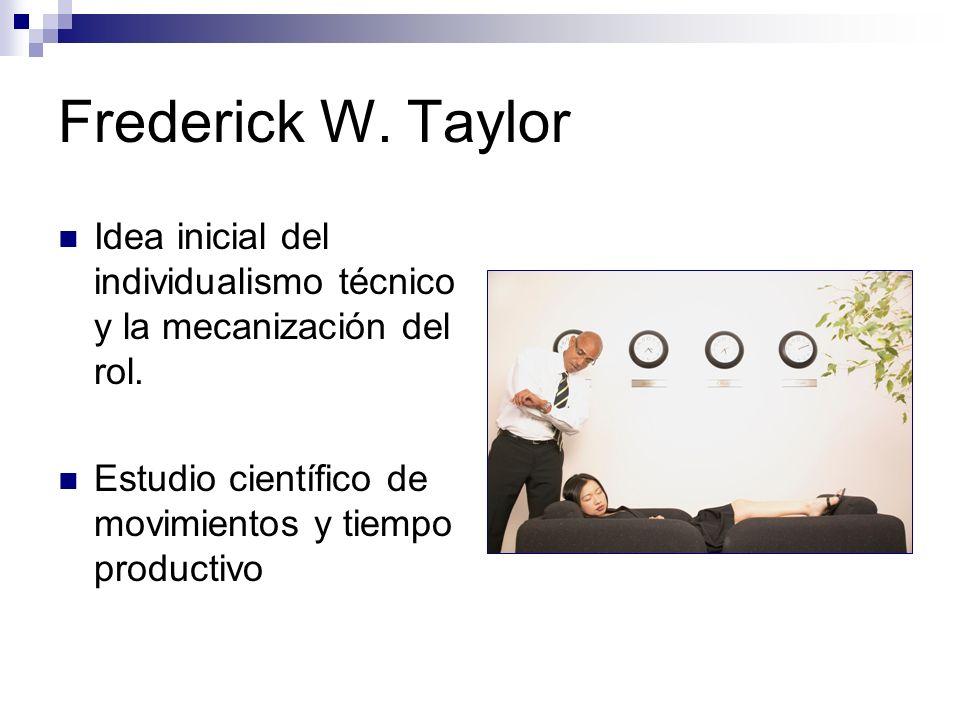 Frederick W. Taylor Idea inicial del individualismo técnico y la mecanización del rol.