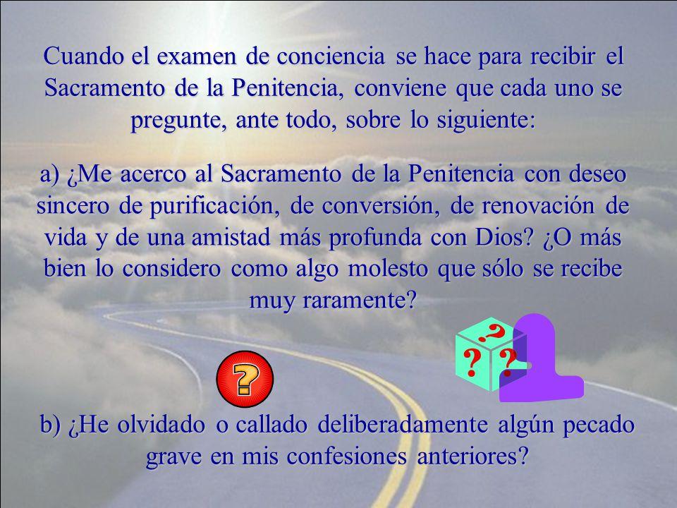 Cuando el examen de conciencia se hace para recibir el Sacramento de la Penitencia, conviene que cada uno se pregunte, ante todo, sobre lo siguiente: