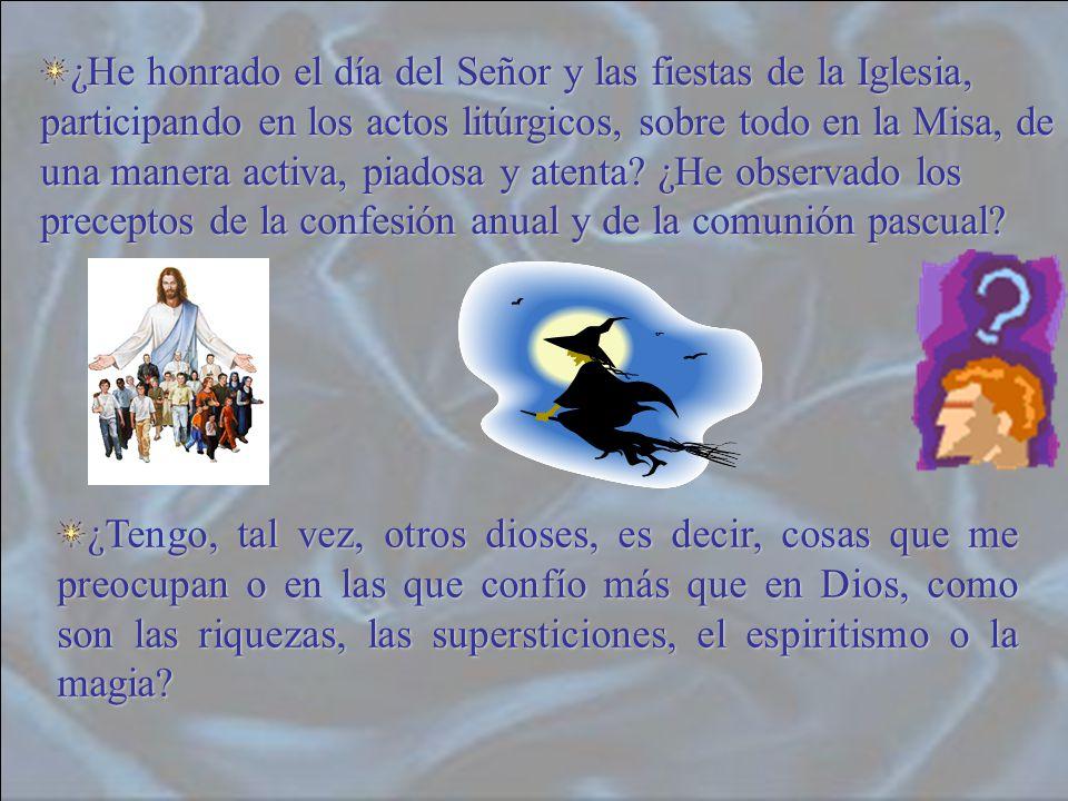 ¿He honrado el día del Señor y las fiestas de la Iglesia, participando en los actos litúrgicos, sobre todo en la Misa, de una manera activa, piadosa y atenta ¿He observado los preceptos de la confesión anual y de la comunión pascual