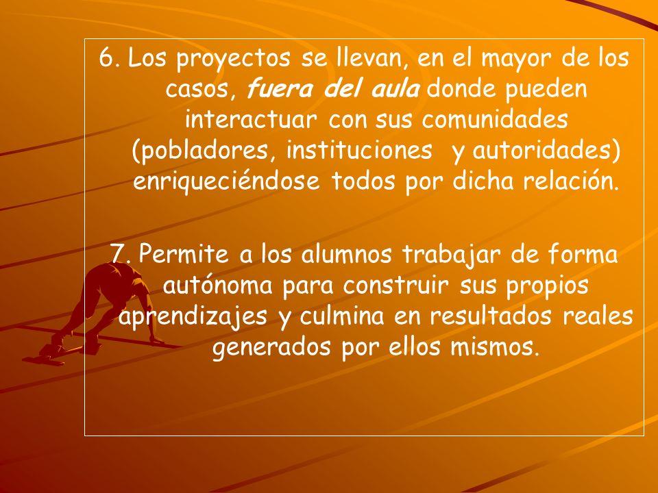 6. Los proyectos se llevan, en el mayor de los casos, fuera del aula donde pueden interactuar con sus comunidades (pobladores, instituciones y autoridades) enriqueciéndose todos por dicha relación.
