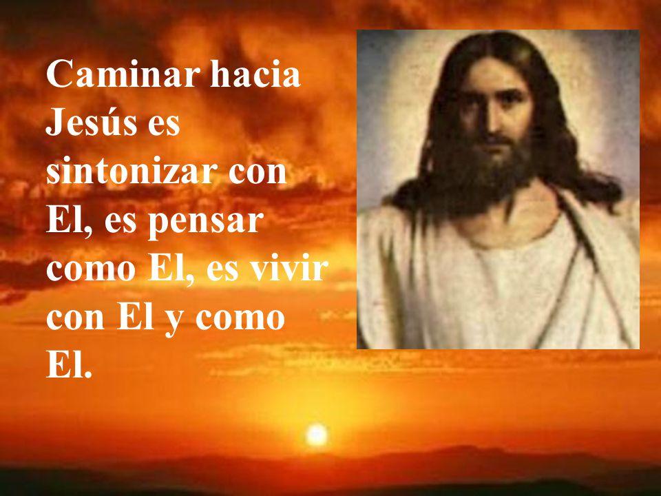 Caminar hacia Jesús es sintonizar con El, es pensar como El, es vivir con El y como El.