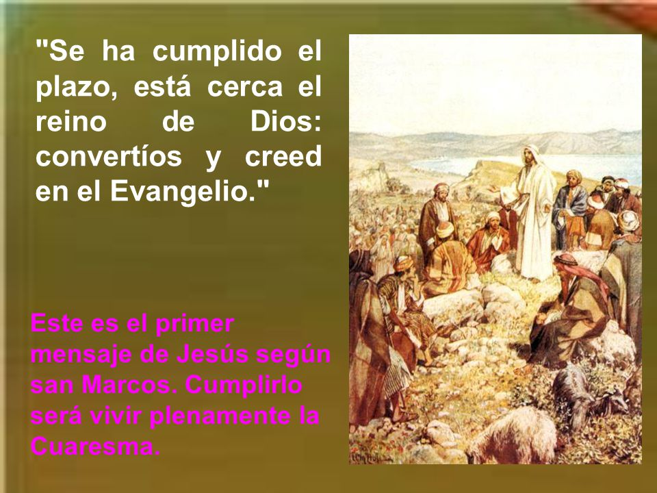Se ha cumplido el plazo, está cerca el reino de Dios: convertíos y creed en el Evangelio.