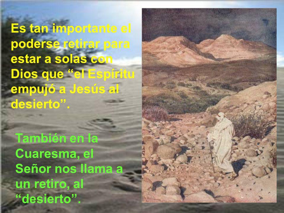 Es tan importante el poderse retirar para estar a solas con Dios que el Espíritu empujó a Jesús al desierto .