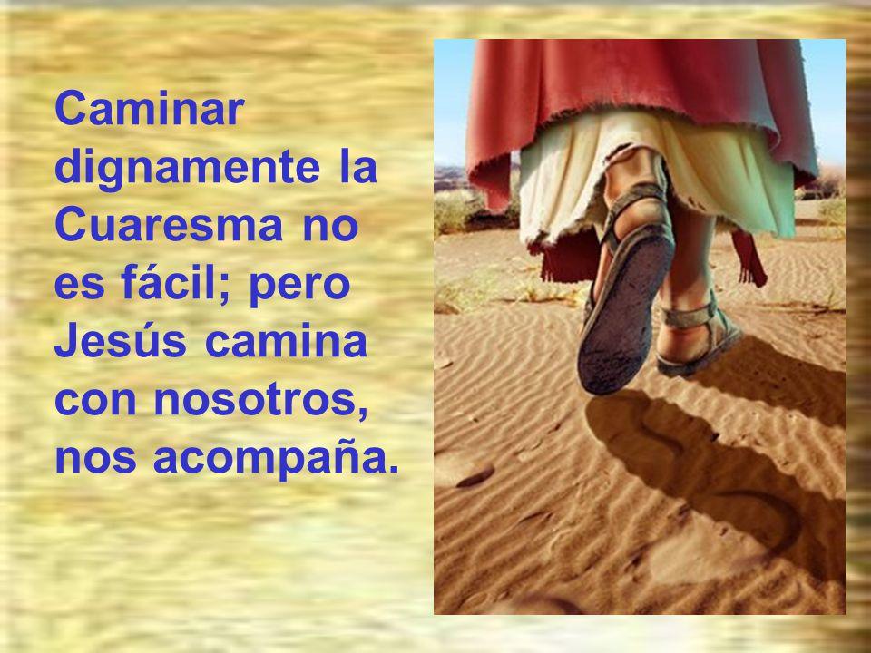Caminar dignamente la Cuaresma no es fácil; pero Jesús camina con nosotros, nos acompaña.