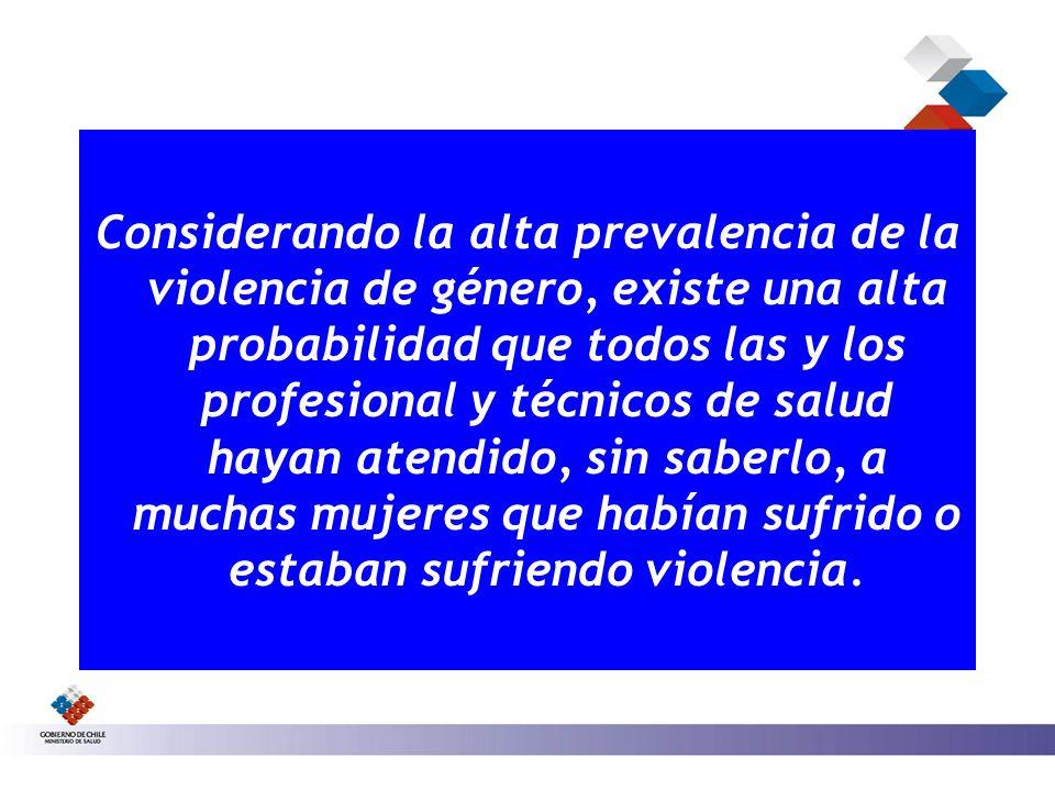 Considerando la alta prevalencia de la violencia de género, existe una alta probabilidad que todos las y los profesional y técnicos de salud hayan atendido, sin saberlo, a muchas mujeres que habían sufrido o estaban sufriendo violencia.