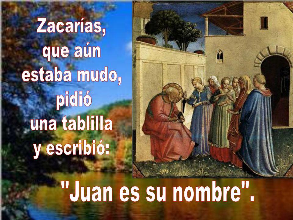 Zacarías, que aún estaba mudo, pidió una tablilla y escribió: Juan es su nombre .