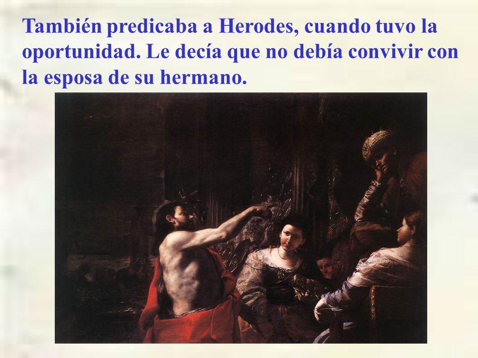 También predicaba a Herodes, cuando tuvo la oportunidad