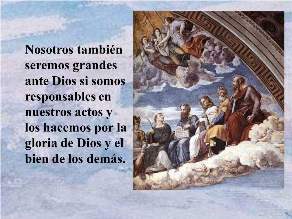 Nosotros también seremos grandes ante Dios si somos responsables en nuestros actos y los hacemos por la gloria de Dios y el bien de los demás.