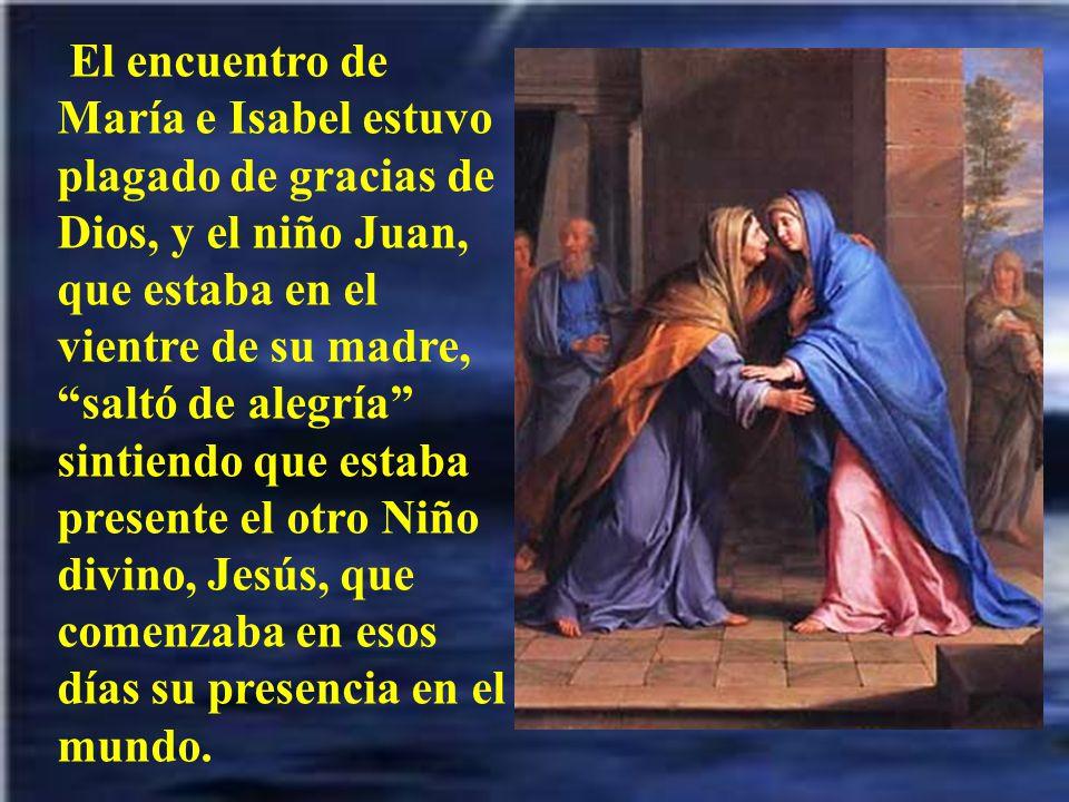 El encuentro de María e Isabel estuvo plagado de gracias de Dios, y el niño Juan, que estaba en el vientre de su madre, saltó de alegría sintiendo que estaba presente el otro Niño divino, Jesús, que comenzaba en esos días su presencia en el mundo.