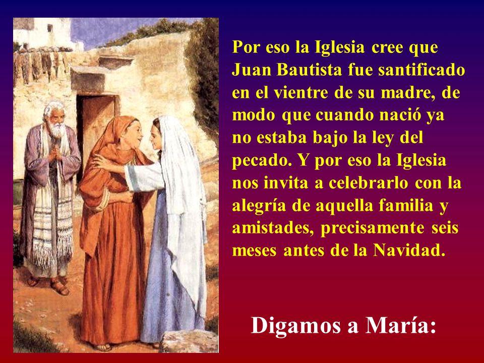 Por eso la Iglesia cree que Juan Bautista fue santificado en el vientre de su madre, de modo que cuando nació ya no estaba bajo la ley del pecado. Y por eso la Iglesia nos invita a celebrarlo con la alegría de aquella familia y amistades, precisamente seis meses antes de la Navidad.